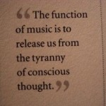 """""""The function of music is to release us from the tyranny of conscious thought."""""""